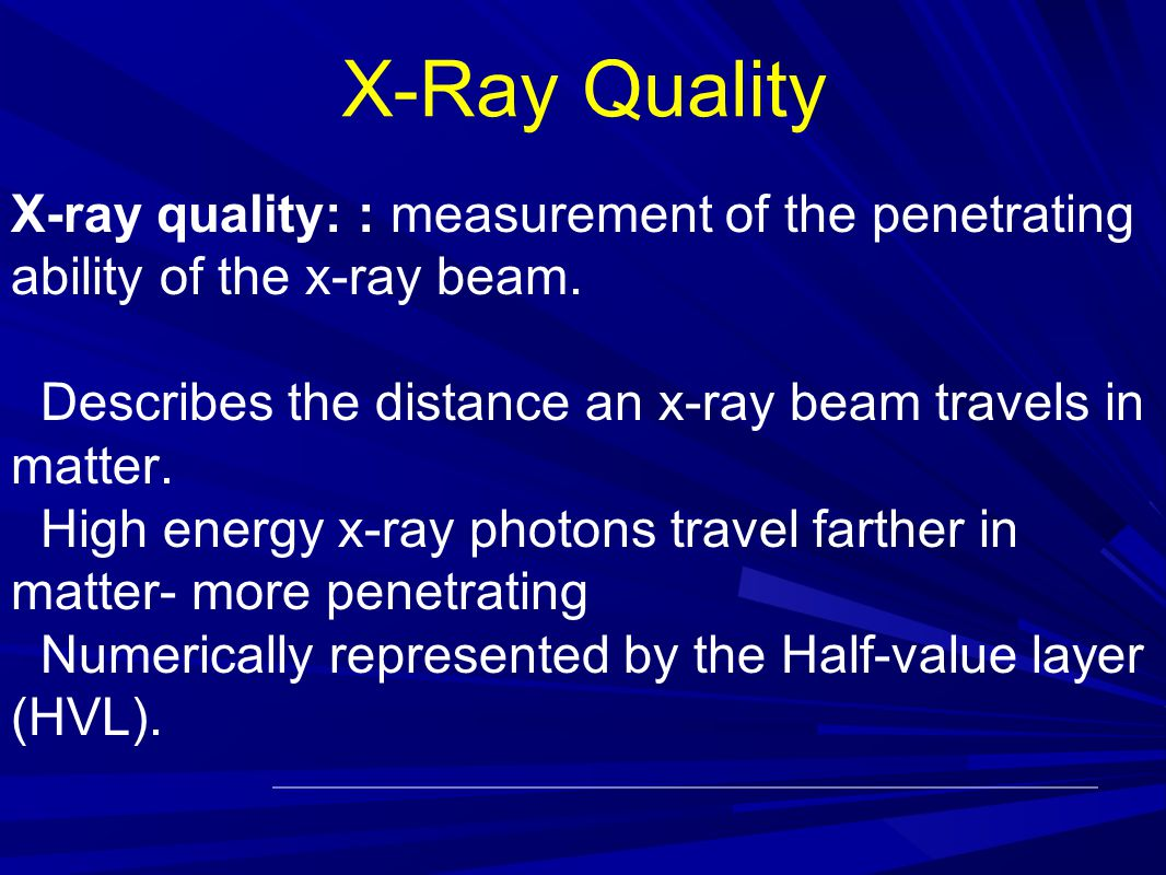 X-Ray Quality X-ray quality: : measurement of the penetrating ability of the x-ray beam.