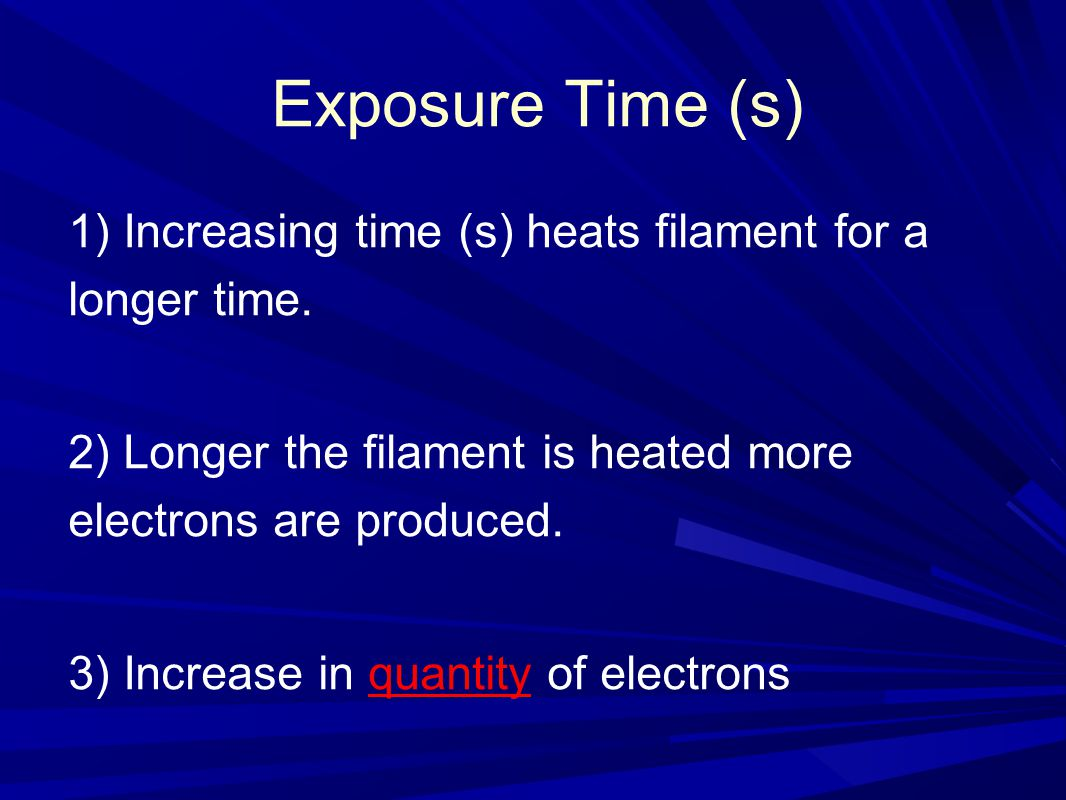 Exposure Time (s) 1) Increasing time (s) heats filament for a longer time. 2) Longer the filament is heated more electrons are produced.