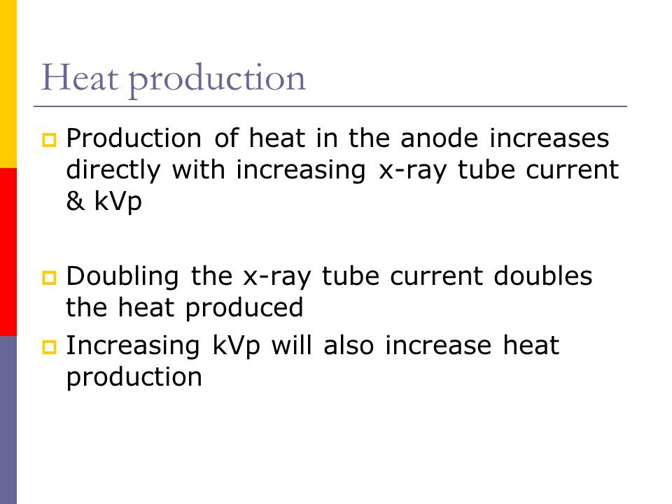 Heat production Production of heat in the anode increases directly with increasing x-ray tube current & kVp.