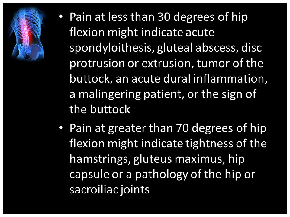 Pain at less than 30 degrees of hip flexion might indicate acute spondyloithesis, gluteal abscess, disc protrusion or extrusion, tumor of the buttock, an acute dural inflammation, a malingering patient, or the sign of the buttock