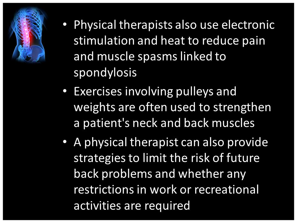 Physical therapists also use electronic stimulation and heat to reduce pain and muscle spasms linked to spondylosis