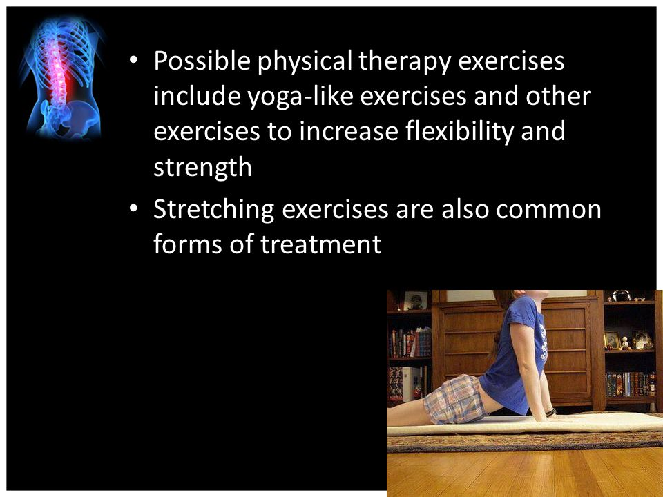 Possible physical therapy exercises include yoga-like exercises and other exercises to increase flexibility and strength