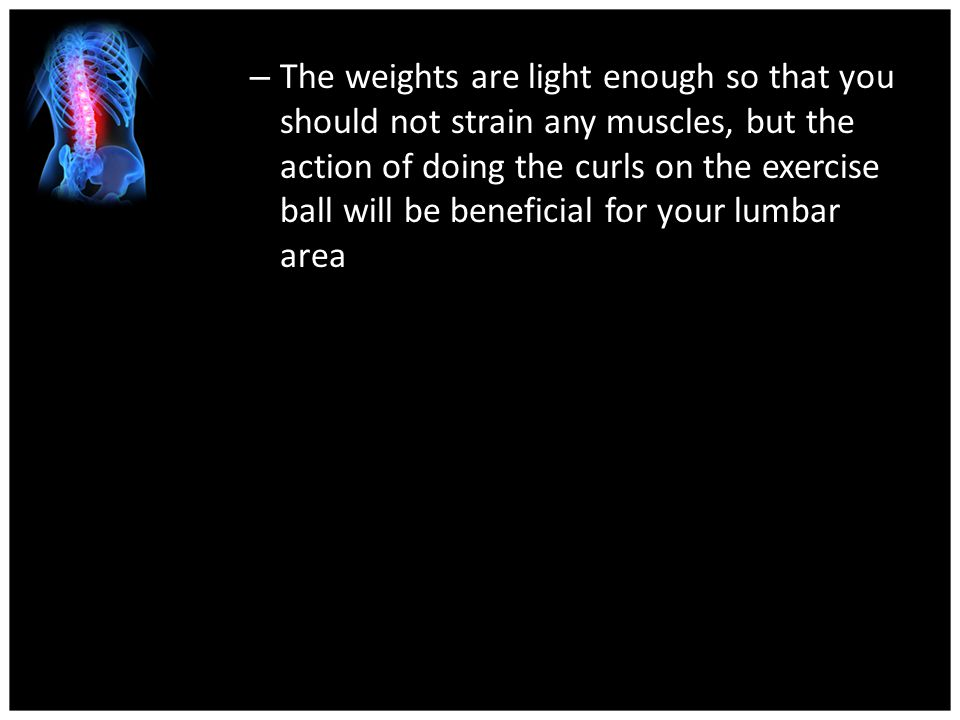 The weights are light enough so that you should not strain any muscles, but the action of doing the curls on the exercise ball will be beneficial for your lumbar area