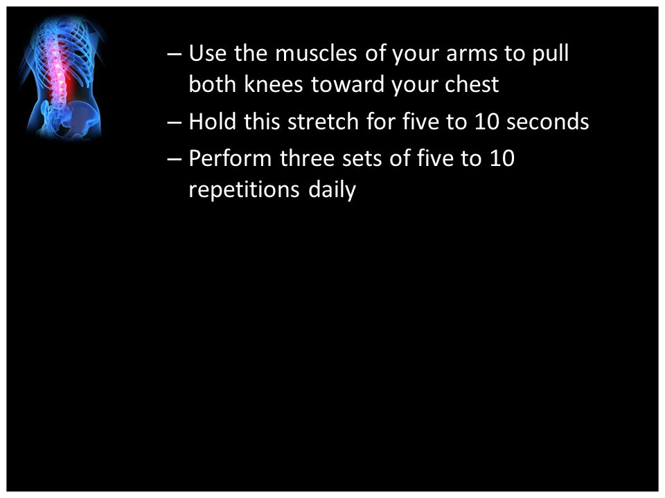 Use the muscles of your arms to pull both knees toward your chest