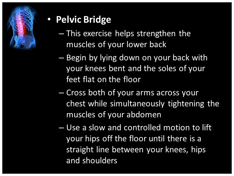 Pelvic Bridge This exercise helps strengthen the muscles of your lower back.