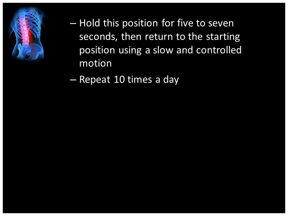 Hold this position for five to seven seconds, then return to the starting position using a slow and controlled motion
