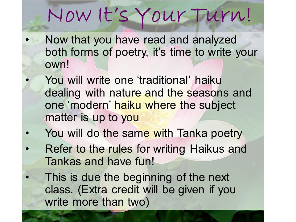 Now It's Your Turn! Now that you have read and analyzed both forms of poetry, it's time to write your own!