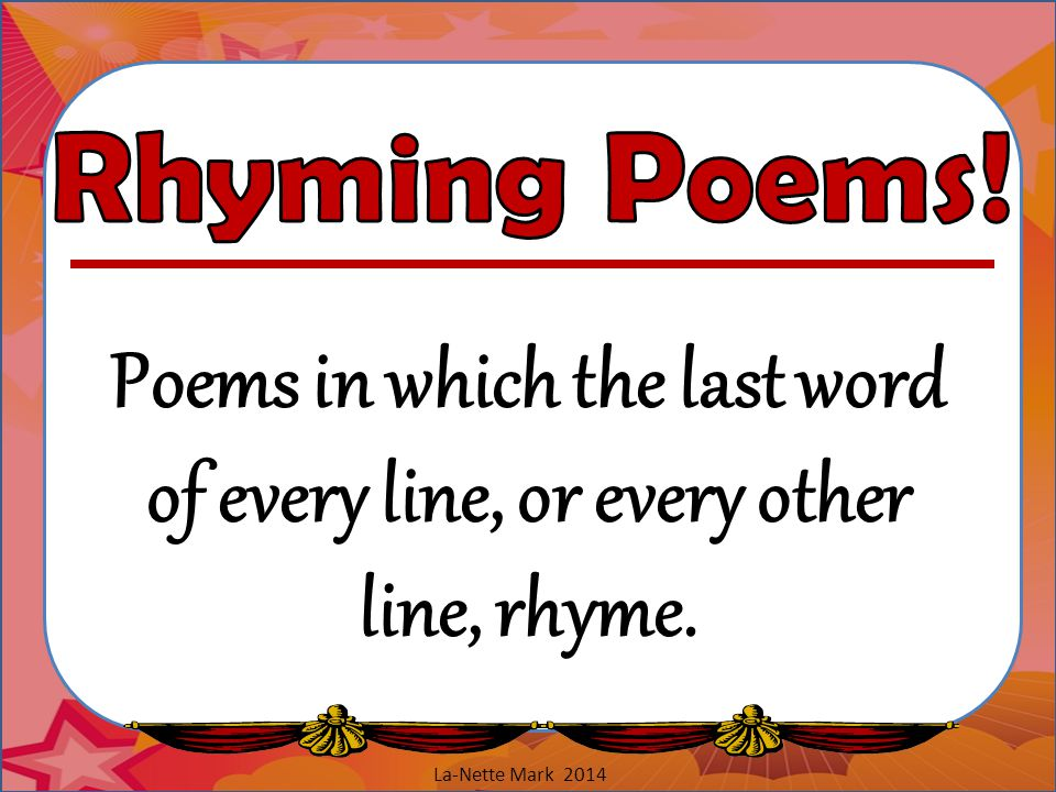 Rhyming Poems. Poems in which the last word of every line, or every other line, rhyme.
