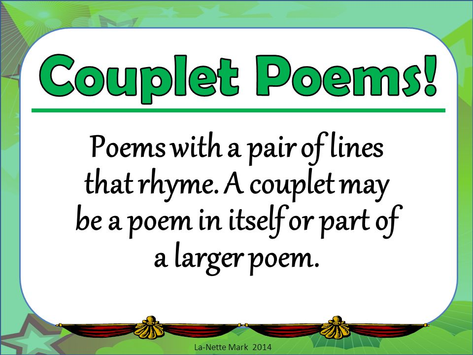 Couplet Poems! Poems with a pair of lines that rhyme. A couplet may be a poem in itself or part of a larger poem.