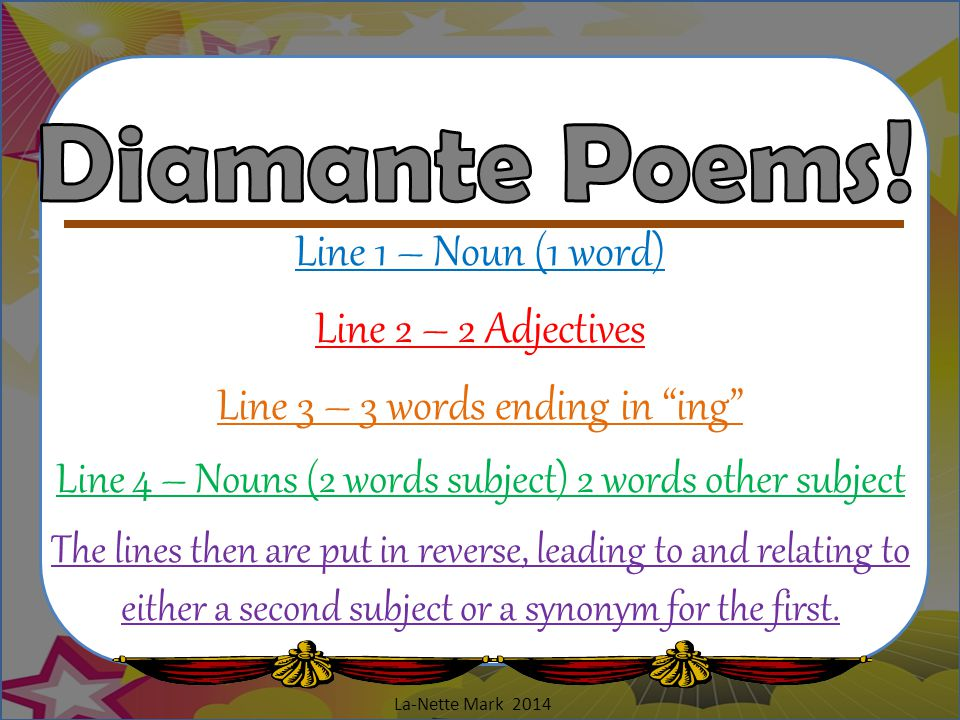 Diamante Poems! Line 1 – Noun (1 word) Line 2 – 2 Adjectives