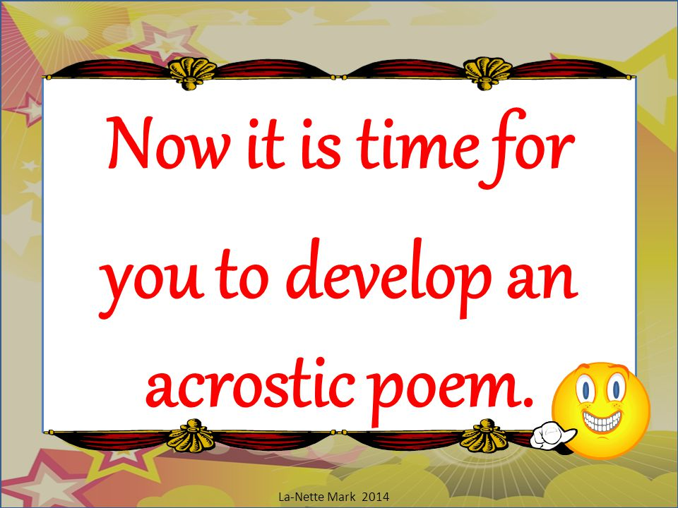 Now it is time for you to develop an acrostic poem.