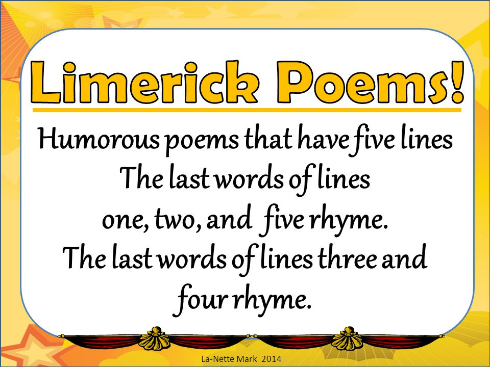 Limerick Poems! Humorous poems that have five lines The last words of lines one, two, and five rhyme. The last words of lines three and four rhyme.