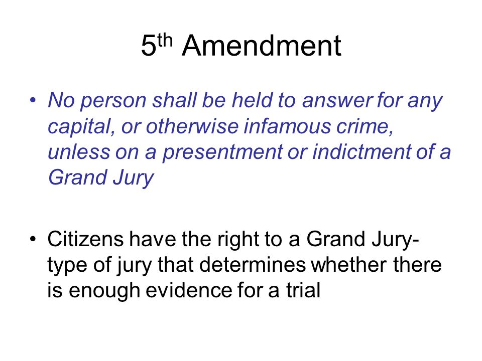 5th Amendment No person shall be held to answer for any capital, or otherwise infamous crime, unless on a presentment or indictment of a Grand Jury.