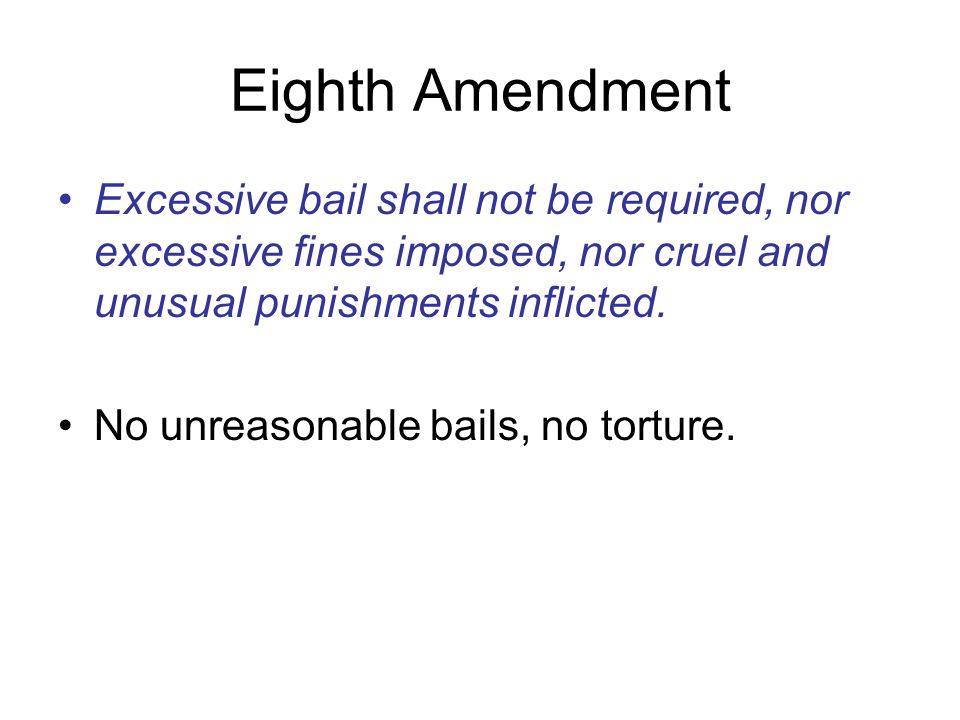 Eighth Amendment Excessive bail shall not be required, nor excessive fines imposed, nor cruel and unusual punishments inflicted.