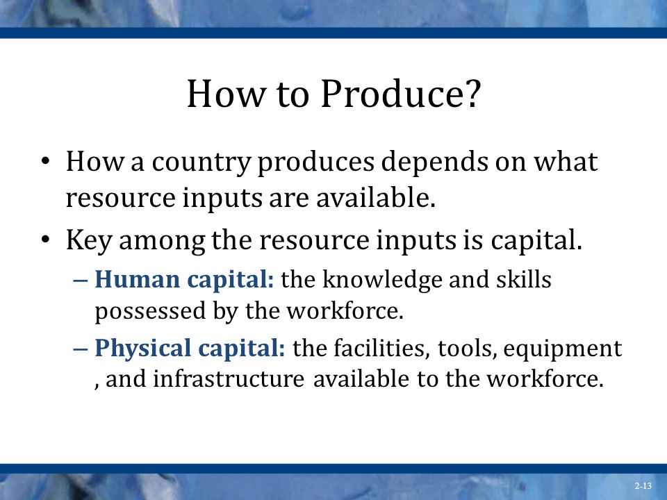 How to Produce How a country produces depends on what resource inputs are available. Key among the resource inputs is capital.