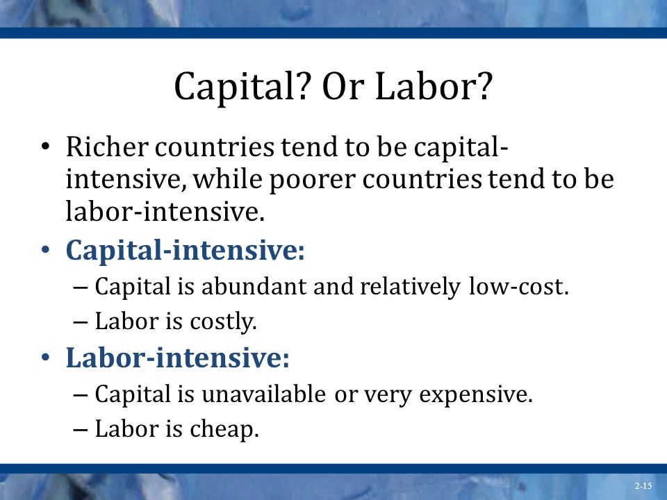 Capital Or Labor Richer countries tend to be capital-intensive, while poorer countries tend to be labor-intensive.