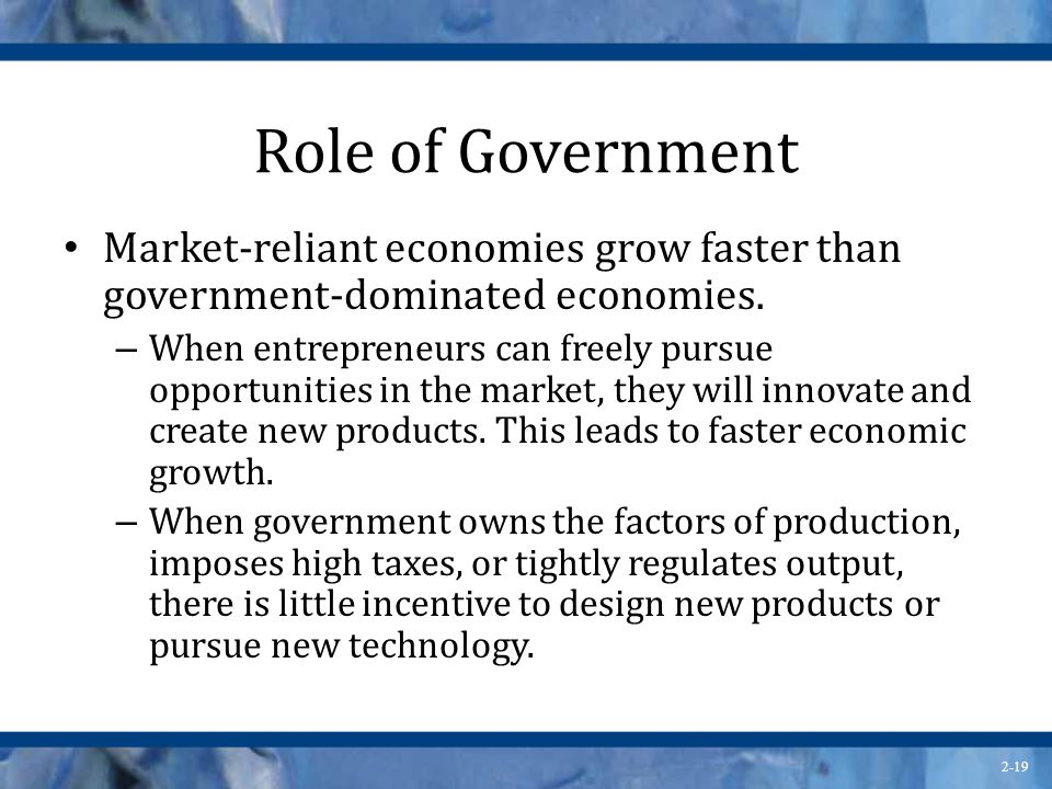 Role of Government Market-reliant economies grow faster than government-dominated economies.