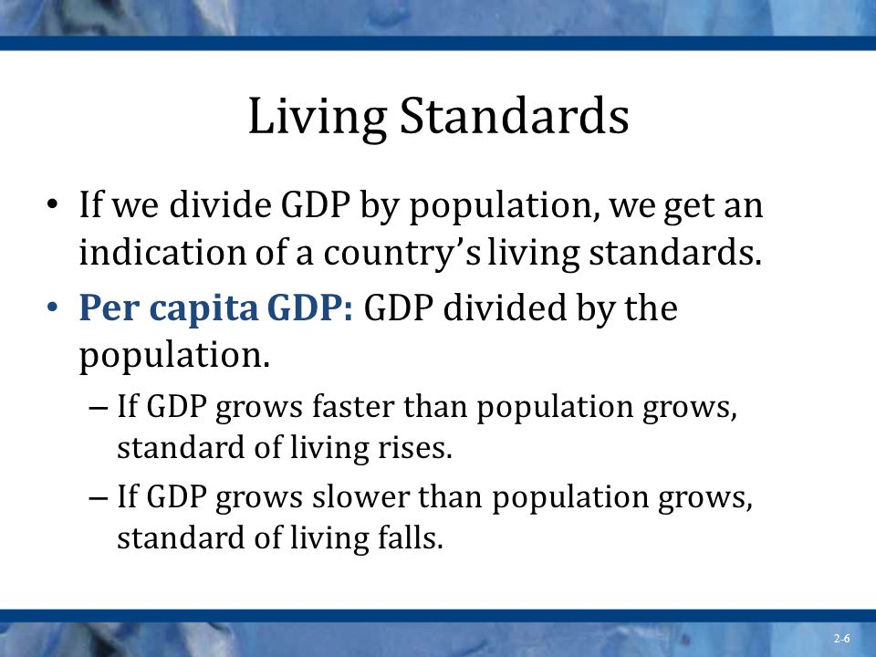 Living Standards If we divide GDP by population, we get an indication of a country's living standards.