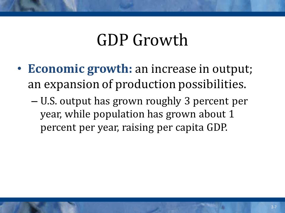 GDP Growth Economic growth: an increase in output; an expansion of production possibilities.