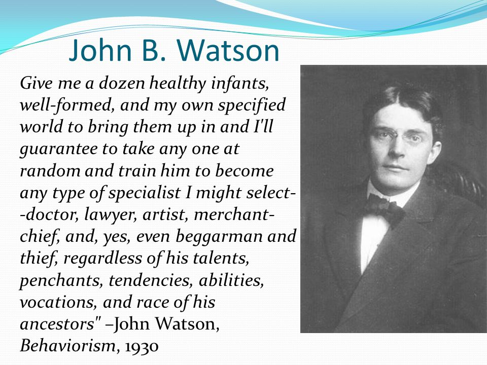 american psychologist john b watsons view of behaviorism John broadus watson is best known as the founder of behaviorism, which he  defined as an  in 1957, he was awarded a gold medal by the american  psychological association (of  did not notice that his conditioning fear of fire  through burning alone contradicted his view),  john b watson ( the library of  congress.