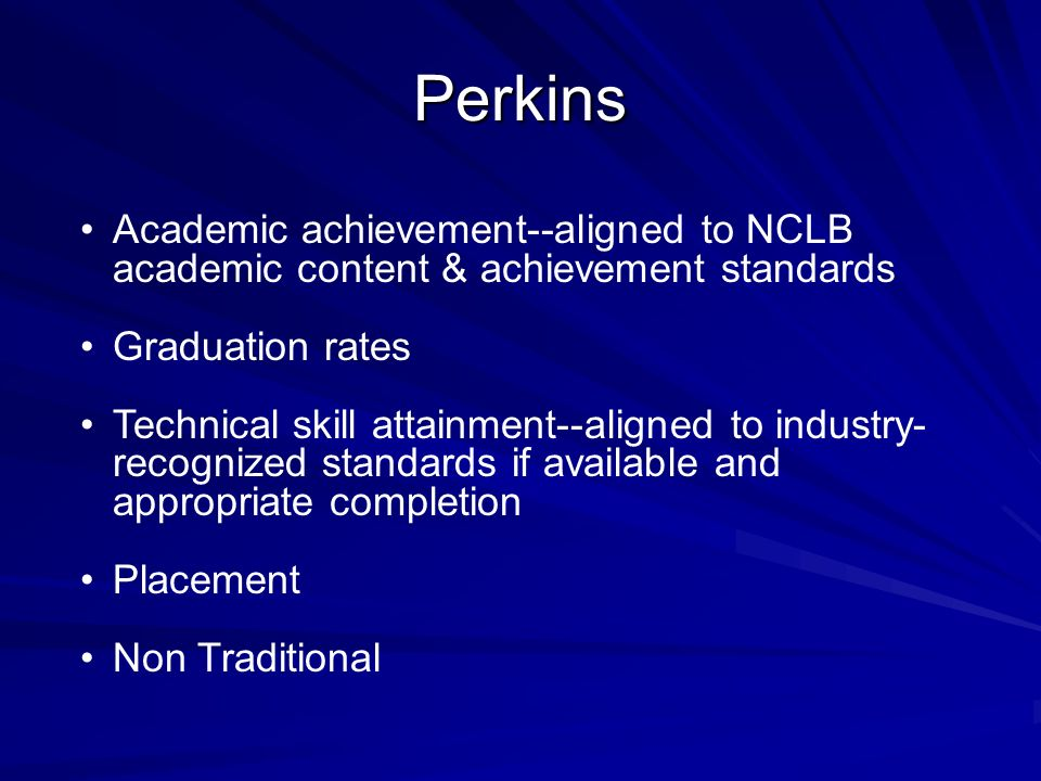 Perkins Academic achievement--aligned to NCLB academic content & achievement standards. Graduation rates.