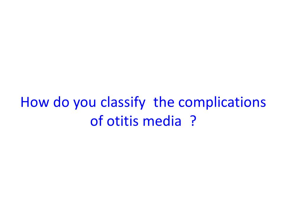 How do you classify the complications of otitis media