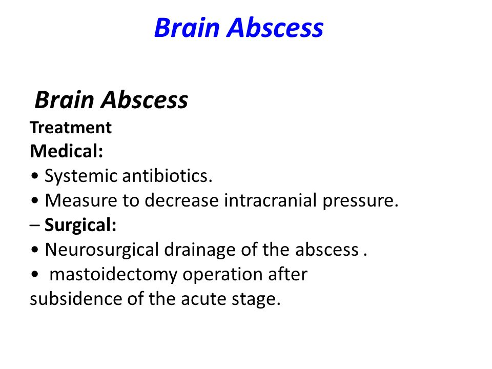 Brain Abscess Brain Abscess Medical: • Systemic antibiotics.