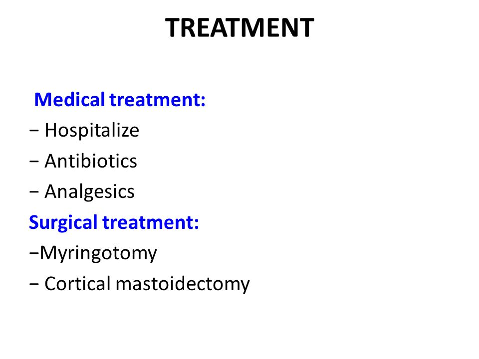 TREATMENT Medical treatment: − Hospitalize − Antibiotics − Analgesics Surgical treatment: −Myringotomy − Cortical mastoidectomy