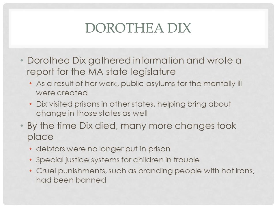 Dorothea Dix Dorothea Dix gathered information and wrote a report for the MA state legislature.