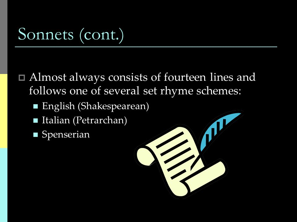 Sonnets (cont.) Almost always consists of fourteen lines and follows one of several set rhyme schemes: