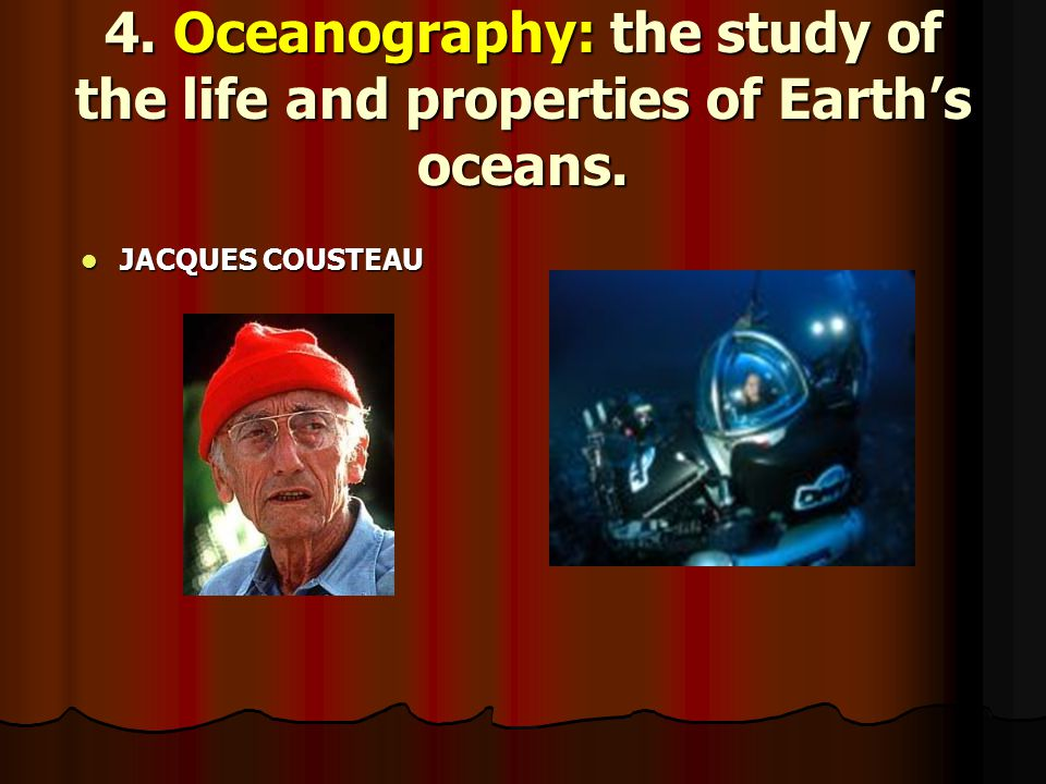 4. Oceanography: the study of the life and properties of Earth's oceans.