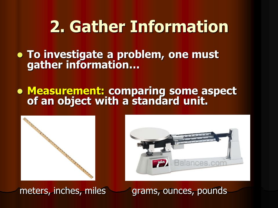2. Gather Information To investigate a problem, one must gather information… Measurement: comparing some aspect of an object with a standard unit.