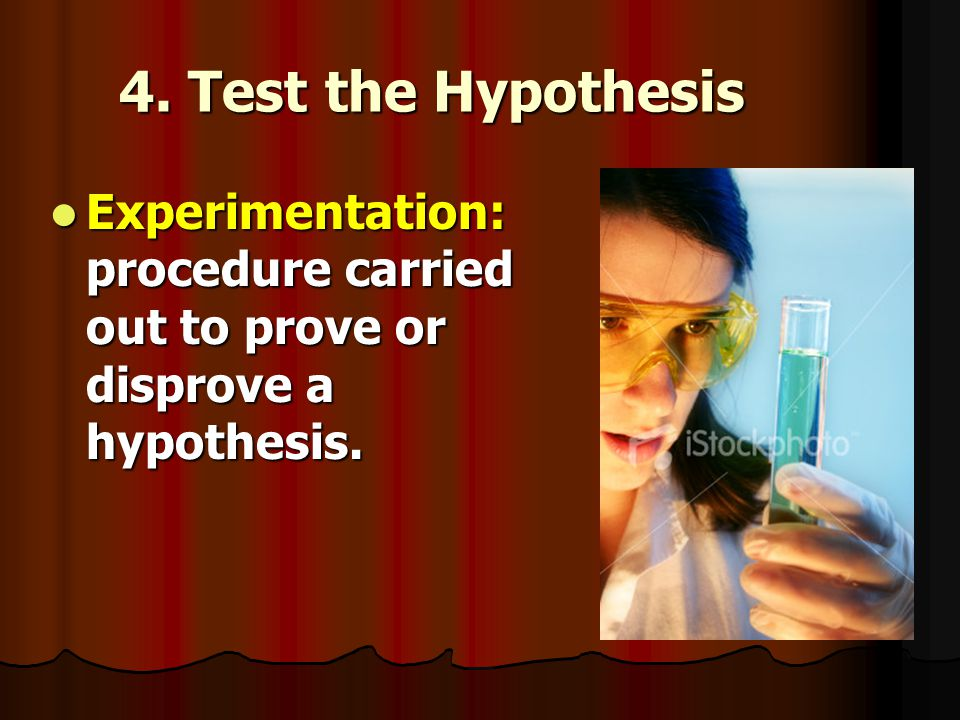 4. Test the Hypothesis Experimentation: procedure carried out to prove or disprove a hypothesis.