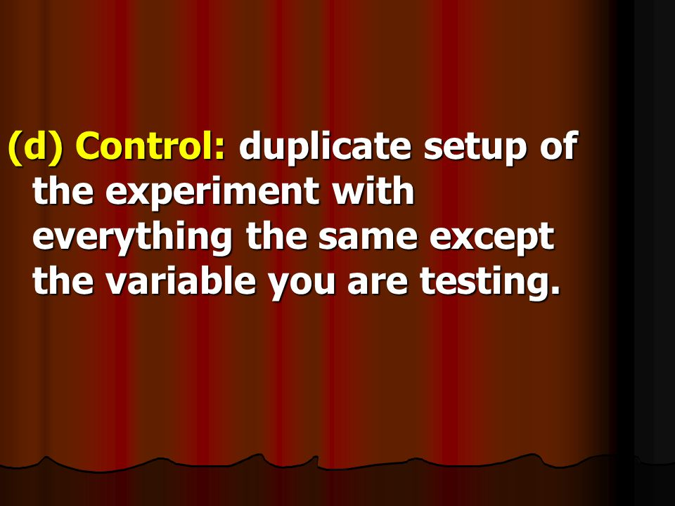 (d) Control: duplicate setup of the experiment with everything the same except the variable you are testing.