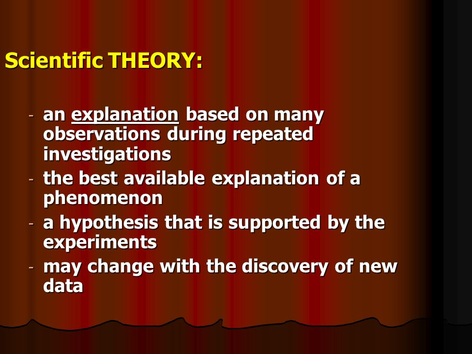 Scientific THEORY: an explanation based on many observations during repeated investigations. the best available explanation of a phenomenon.