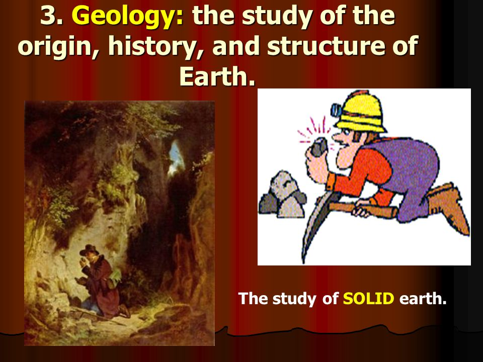 3. Geology: the study of the origin, history, and structure of Earth.