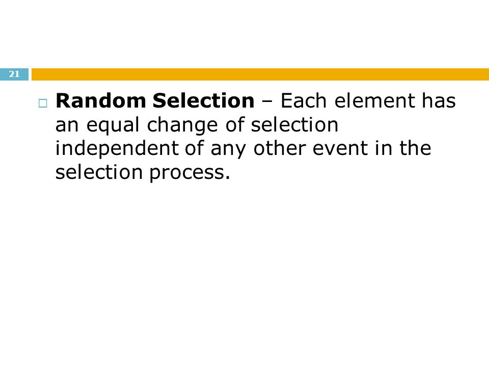 Random Selection – Each element has an equal change of selection independent of any other event in the selection process.