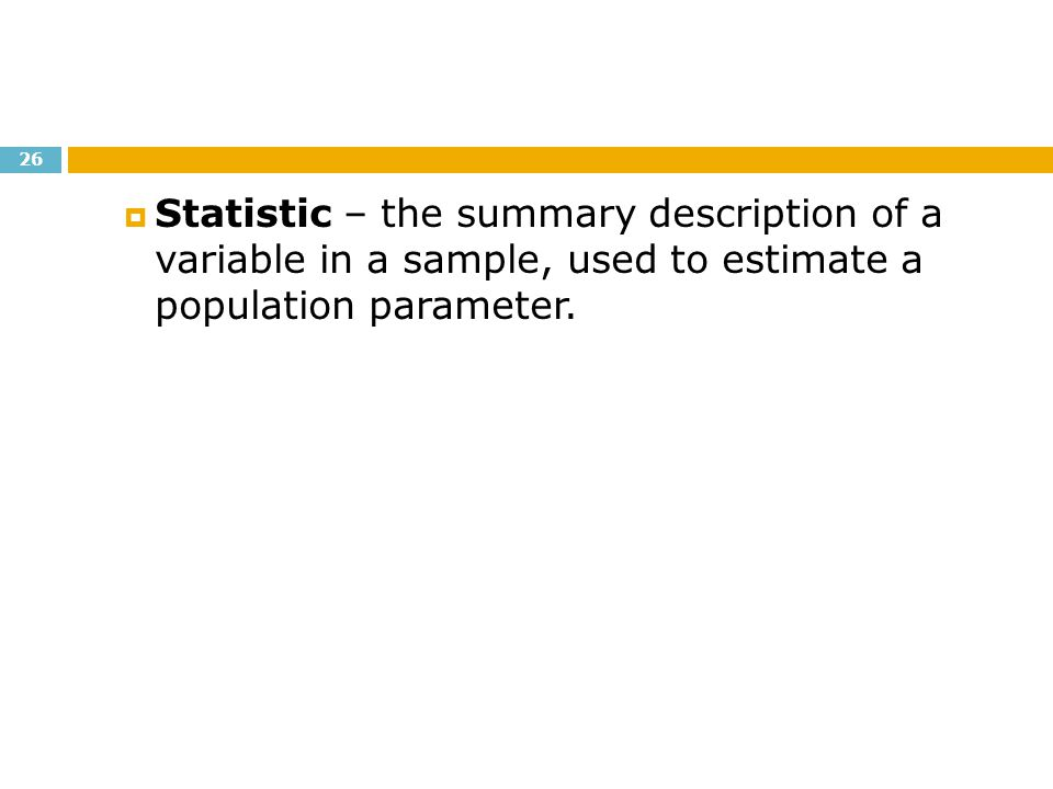 Statistic – the summary description of a variable in a sample, used to estimate a population parameter.