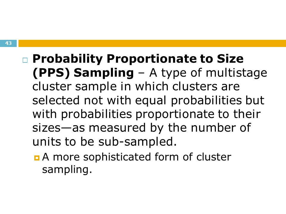 Probability Proportionate to Size (PPS) Sampling – A type of multistage cluster sample in which clusters are selected not with equal probabilities but with probabilities proportionate to their sizes—as measured by the number of units to be sub-sampled.