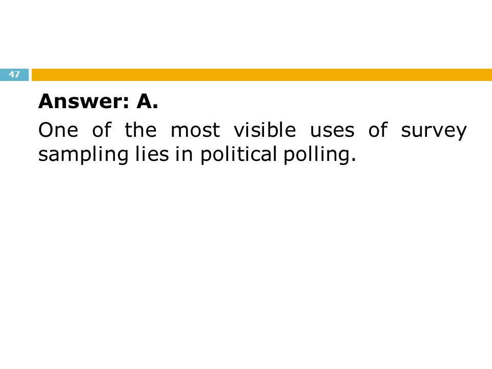 Answer: A. One of the most visible uses of survey sampling lies in political polling.