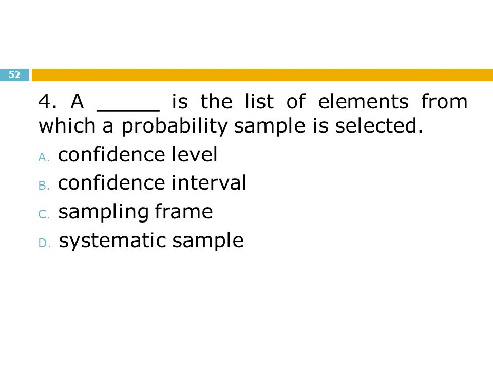 4. A _____ is the list of elements from which a probability sample is selected.