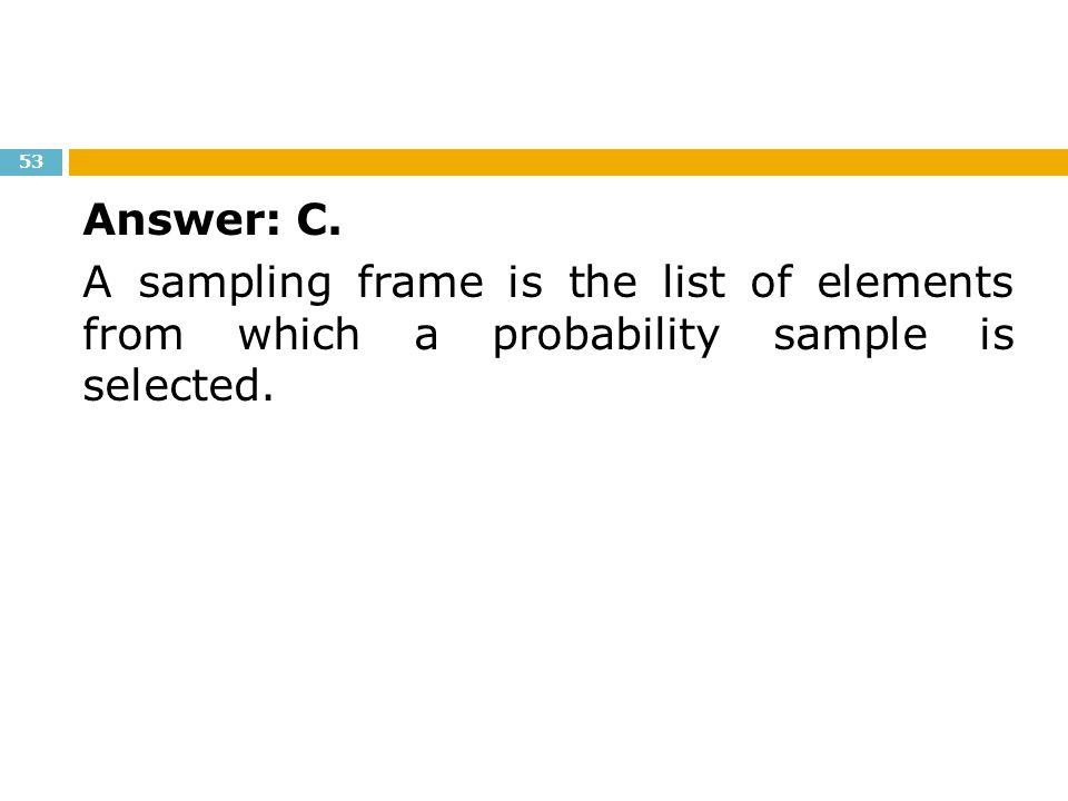 Answer: C. A sampling frame is the list of elements from which a probability sample is selected.