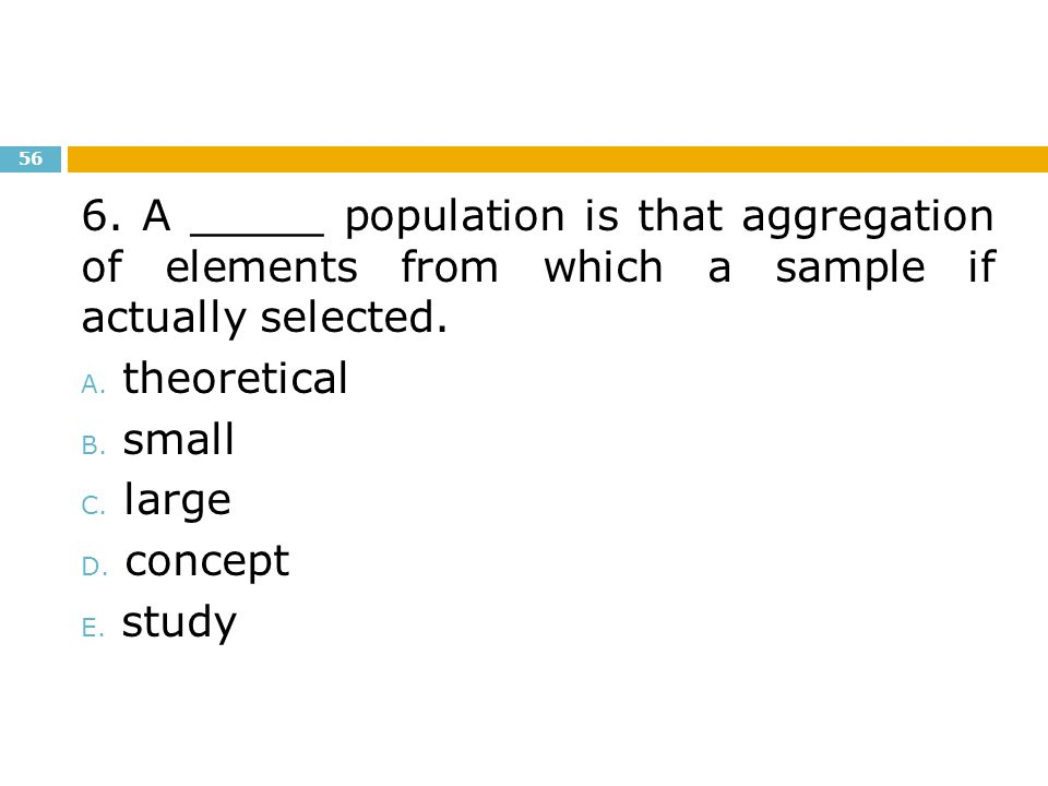 6. A _____ population is that aggregation of elements from which a sample if actually selected.