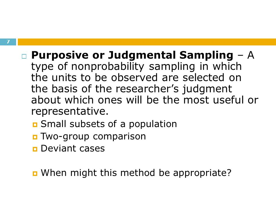 Purposive or Judgmental Sampling – A type of nonprobability sampling in which the units to be observed are selected on the basis of the researcher's judgment about which ones will be the most useful or representative.