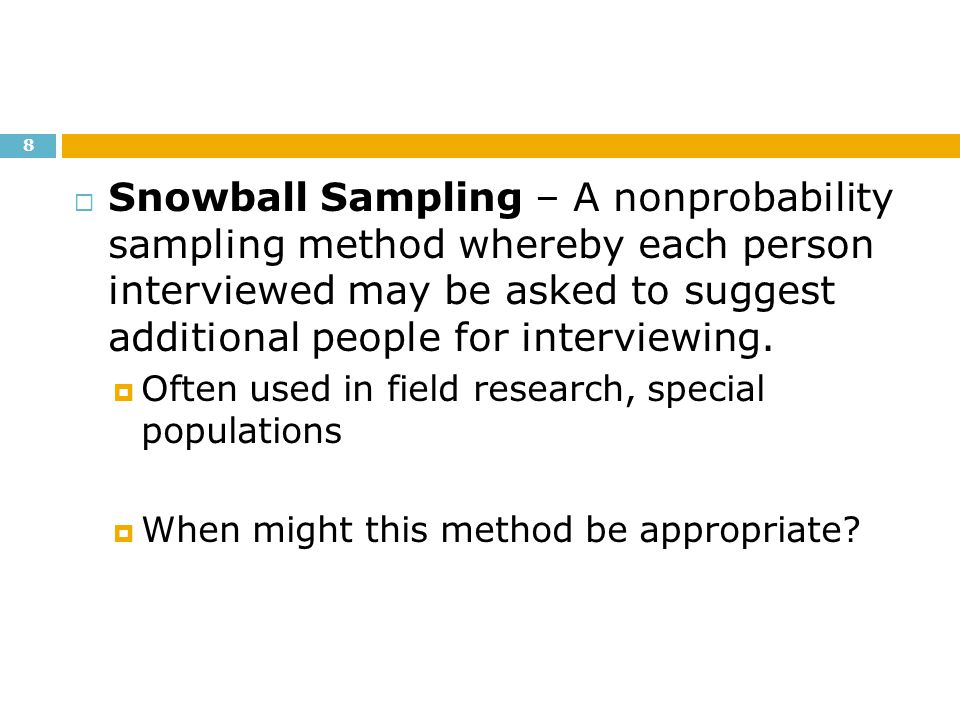 Snowball Sampling – A nonprobability sampling method whereby each person interviewed may be asked to suggest additional people for interviewing.