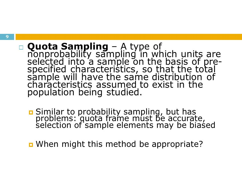 Quota Sampling – A type of nonprobability sampling in which units are selected into a sample on the basis of pre- specified characteristics, so that the total sample will have the same distribution of characteristics assumed to exist in the population being studied.