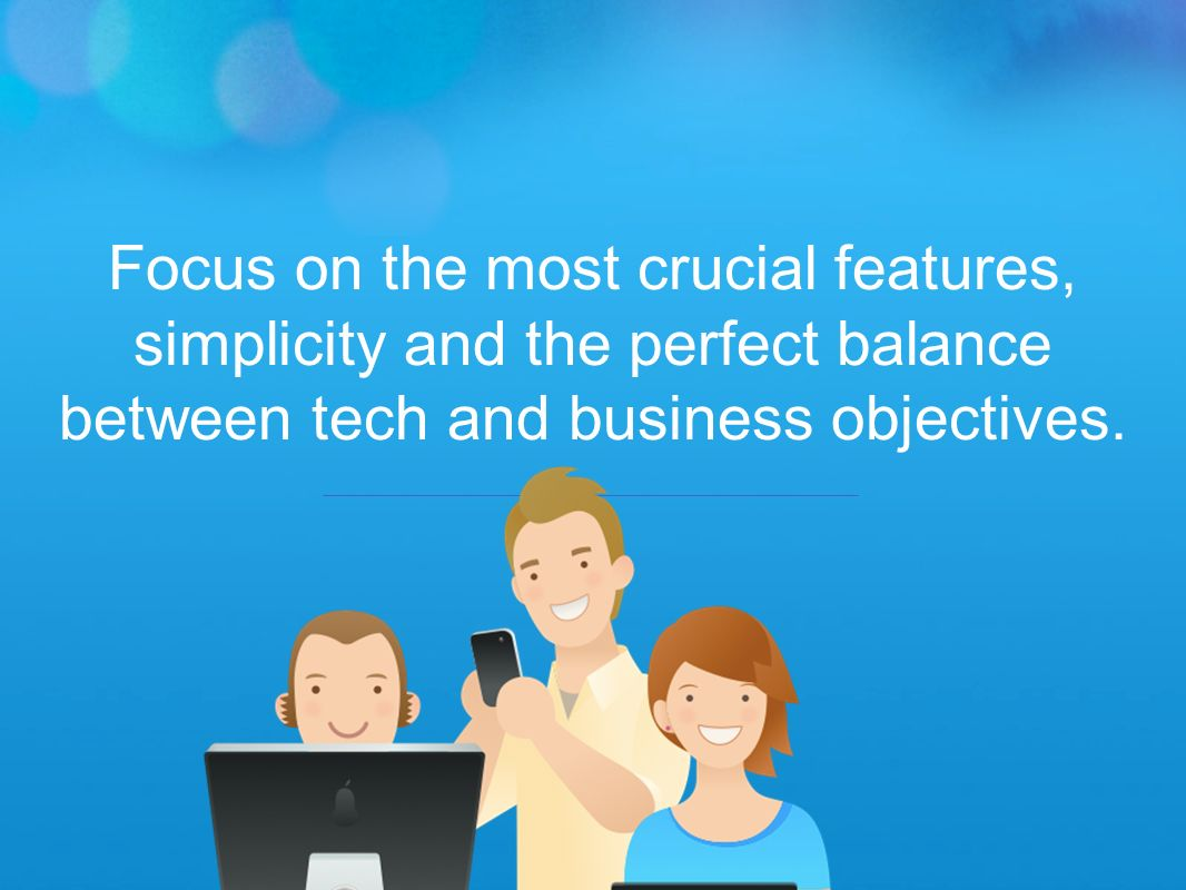 Focus on the most crucial features, simplicity and the perfect balance between tech and business objectives.