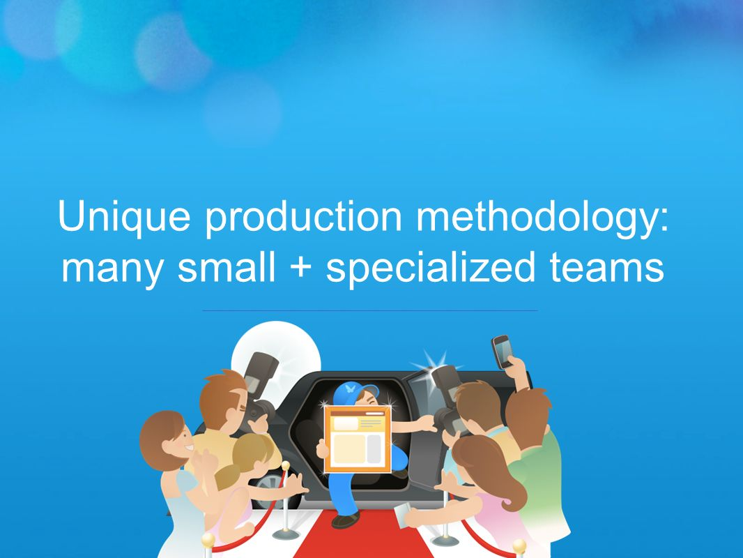 Unique production methodology: many small + specialized teams