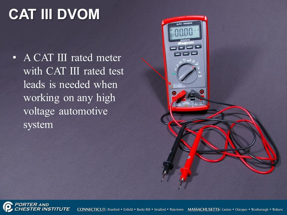 CAT III DVOM A CAT III rated meter with CAT III rated test leads is needed when working on any high voltage automotive system.