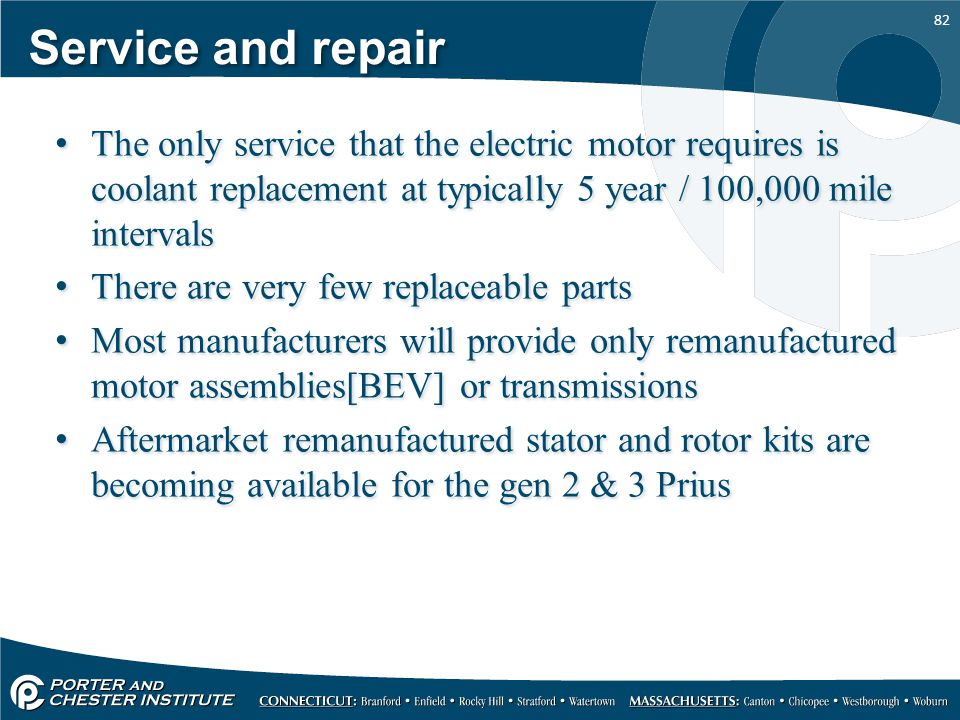 Service and repair The only service that the electric motor requires is coolant replacement at typically 5 year / 100,000 mile intervals.